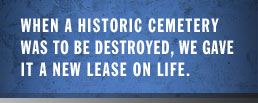 When a historic cemetery was to be destroyed, we gave it a new lease on life.
